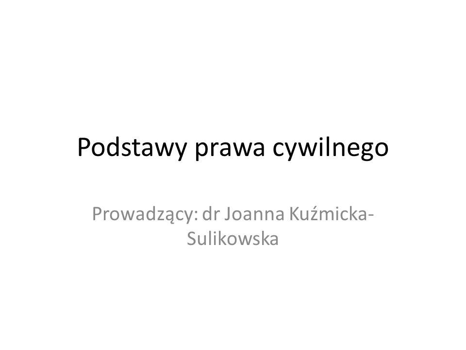 Podstawy prawa cywilnego Prowadzący: dr Joanna Kuźmicka- Sulikowska