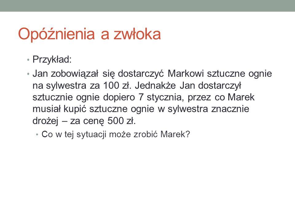 Opóźnienia a zwłoka Przykład: Jan zobowiązał się dostarczyć Markowi sztuczne ognie na sylwestra za 100 zł.