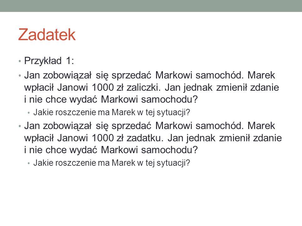 Zadatek Przykład 1: Jan zobowiązał się sprzedać Markowi samochód. Marek wpłacił Janowi 1000 zł zaliczki. Jan jednak zmienił zdanie i nie chce wydać Ma
