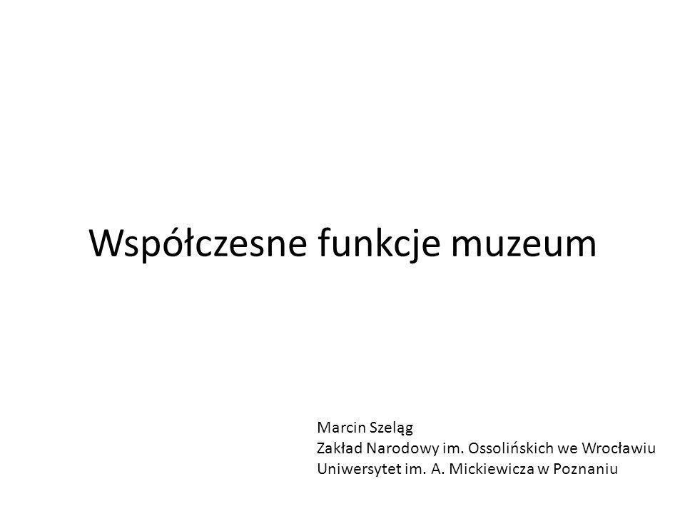 Współczesne funkcje muzeum Marcin Szeląg Zakład Narodowy im. Ossolińskich we Wrocławiu Uniwersytet im. A. Mickiewicza w Poznaniu