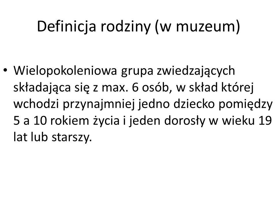 Definicja rodziny (w muzeum) Wielopokoleniowa grupa zwiedzających składająca się z max. 6 osób, w skład której wchodzi przynajmniej jedno dziecko pomi