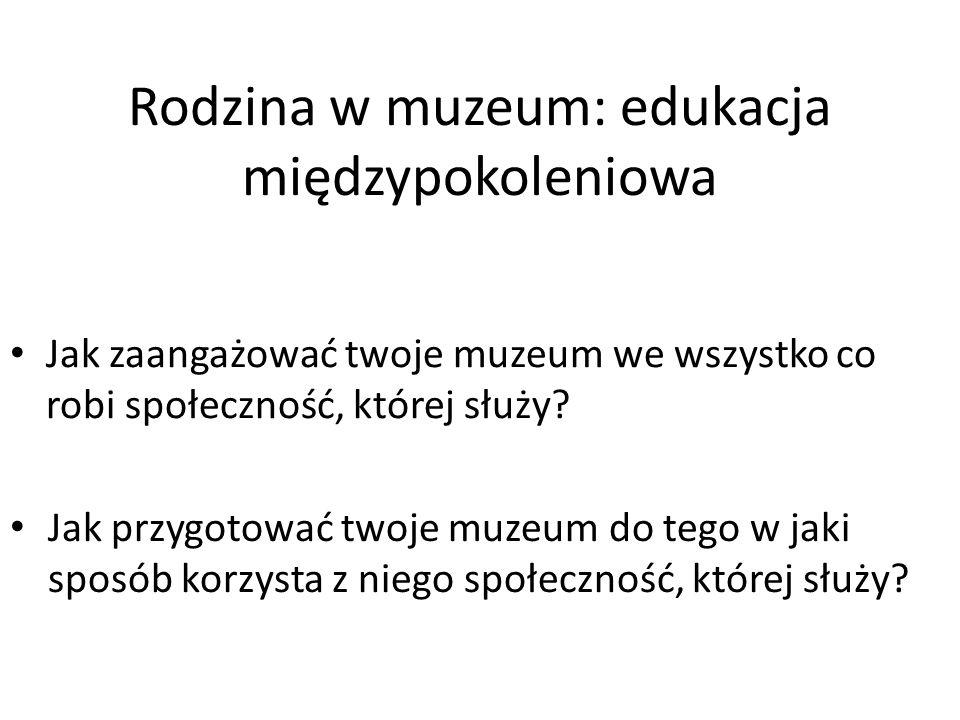Rodzina w muzeum: edukacja międzypokoleniowa Jak zaangażować twoje muzeum we wszystko co robi społeczność, której służy? Jak przygotować twoje muzeum