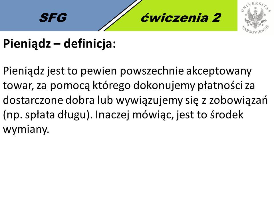 SFGćwiczenia 2 Definicja pieniądza poprzez jego funkcje: 1.Pośrednik wymiany Powszechny ekwiwalent – powszechnie akceptowany zamiennik towarów 2.