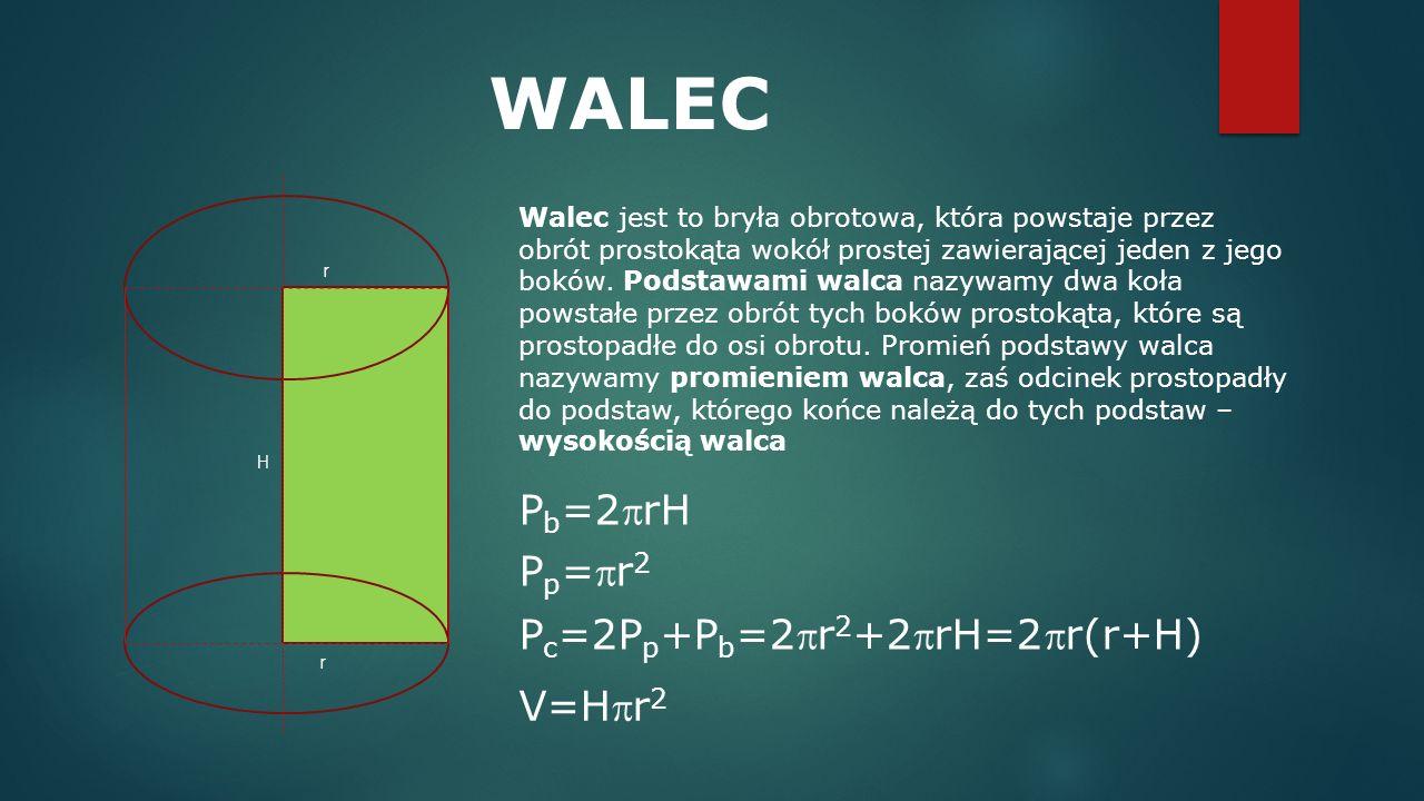 P c =2P p +P b =2r 2 +2rH=2r(r+H) WALEC Walec jest to bryła obrotowa, która powstaje przez obrót prostokąta wokół prostej zawierającej jeden z jego