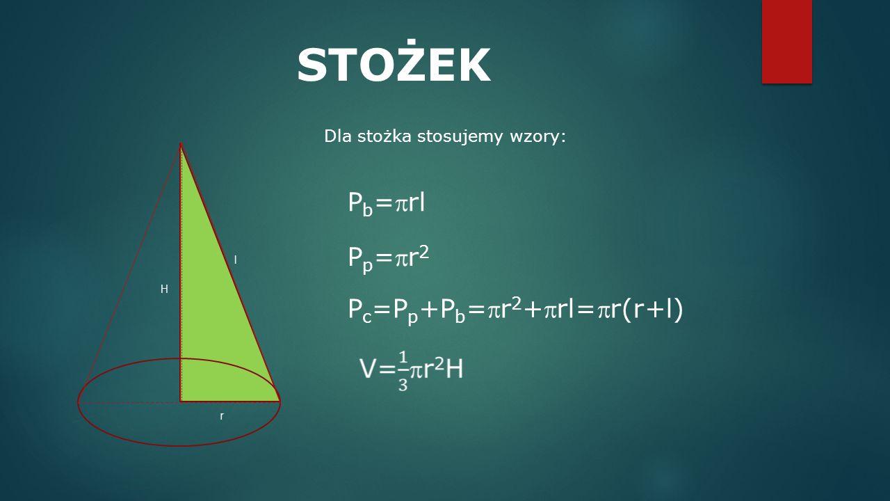 P c =P p +P b =r 2 +rl=r(r+l) STOŻEK Dla stożka stosujemy wzory: P b =rl Pp=r2Pp=r2 H r l