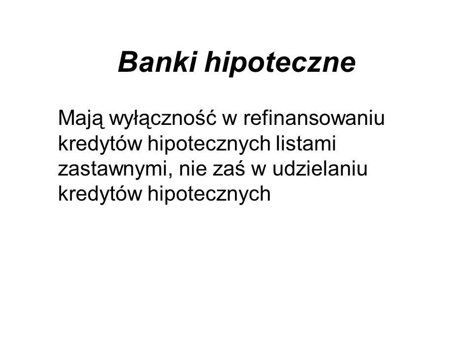 Banki hipoteczne Mają wyłączność w refinansowaniu kredytów hipotecznych listami zastawnymi, nie zaś w udzielaniu kredytów hipotecznych