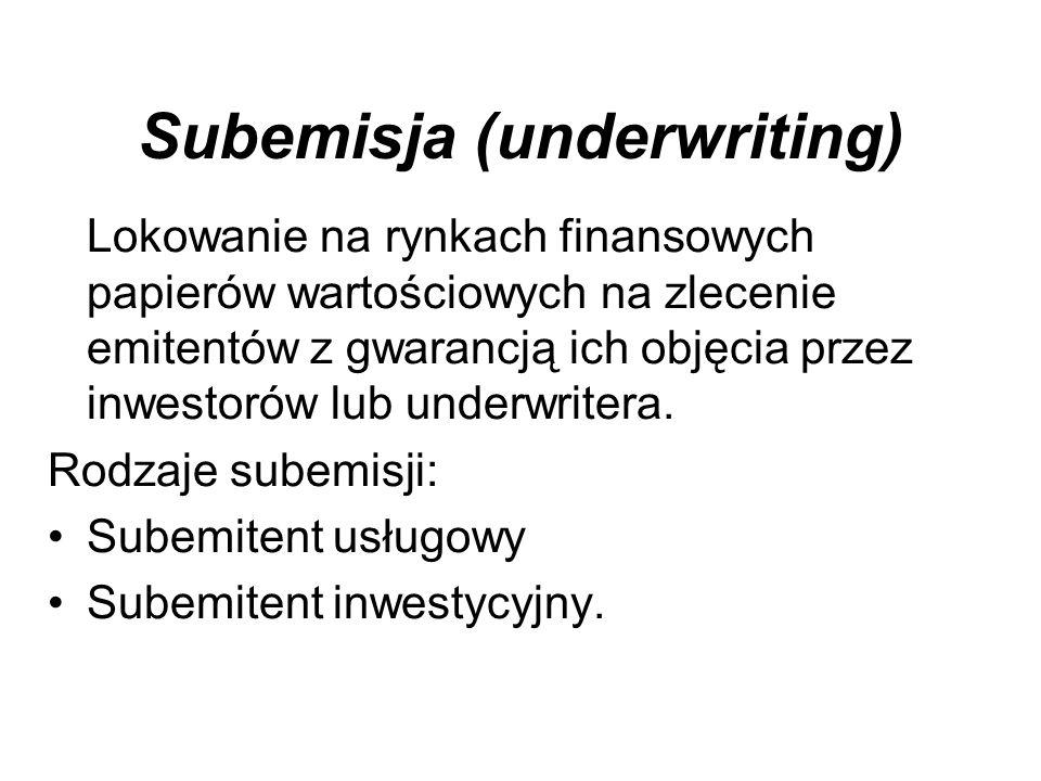 Subemisja (underwriting) Lokowanie na rynkach finansowych papierów wartościowych na zlecenie emitentów z gwarancją ich objęcia przez inwestorów lub underwritera.