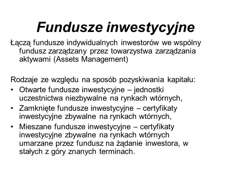 Fundusze inwestycyjne Łączą fundusze indywidualnych inwestorów we wspólny fundusz zarządzany przez towarzystwa zarządzania aktywami (Assets Management) Rodzaje ze względu na sposób pozyskiwania kapitału: Otwarte fundusze inwestycyjne – jednostki uczestnictwa niezbywalne na rynkach wtórnych, Zamknięte fundusze inwestycyjne – certyfikaty inwestycyjne zbywalne na rynkach wtórnych, Mieszane fundusze inwestycyjne – certyfikaty inwestycyjne zbywalne na rynkach wtórnych umarzane przez fundusz na żądanie inwestora, w stałych z góry znanych terminach.