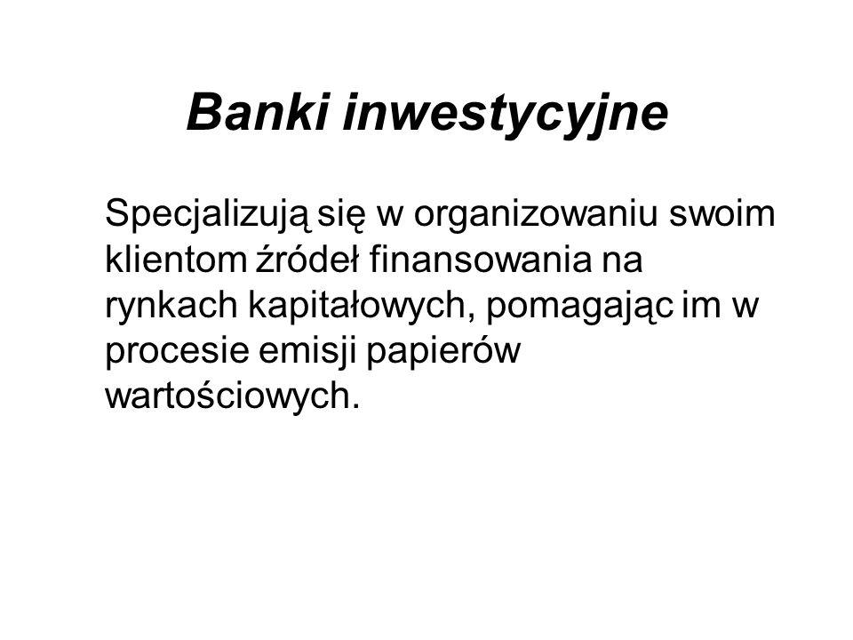 Banki inwestycyjne Specjalizują się w organizowaniu swoim klientom źródeł finansowania na rynkach kapitałowych, pomagając im w procesie emisji papierów wartościowych.