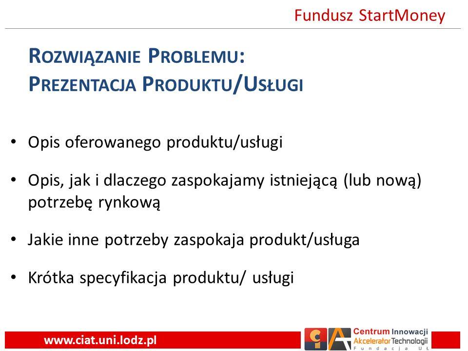 R OZWIĄZANIE P ROBLEMU : P REZENTACJA P RODUKTU /U SŁUGI Opis oferowanego produktu/usługi Opis, jak i dlaczego zaspokajamy istniejącą (lub nową) potrzebę rynkową Jakie inne potrzeby zaspokaja produkt/usługa Krótka specyfikacja produktu/ usługi www.ciat.uni.lodz.pl Fundusz StartMoney