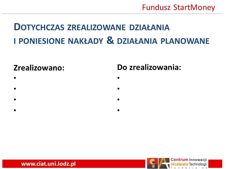 D OTYCHCZAS ZREALIZOWANE DZIAŁANIA I PONIESIONE NAKŁADY & DZIAŁANIA PLANOWANE Zrealizowano: Do zrealizowania: www.ciat.uni.lodz.pl Fundusz StartMoney