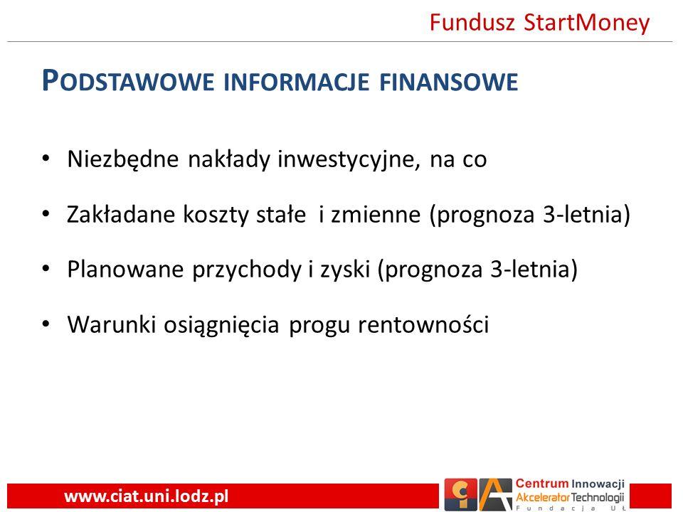 P ODSTAWOWE INFORMACJE FINANSOWE Niezbędne nakłady inwestycyjne, na co Zakładane koszty stałe i zmienne (prognoza 3-letnia) Planowane przychody i zyski (prognoza 3-letnia) Warunki osiągnięcia progu rentowności www.ciat.uni.lodz.pl Fundusz StartMoney