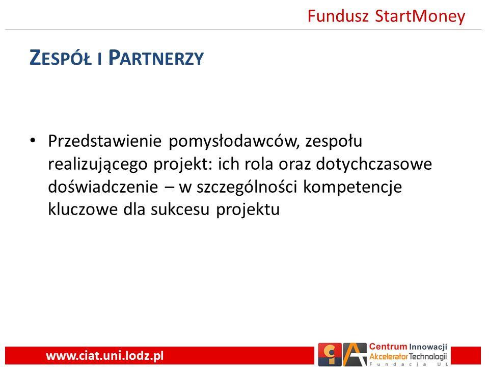 Z ESPÓŁ I P ARTNERZY Przedstawienie pomysłodawców, zespołu realizującego projekt: ich rola oraz dotychczasowe doświadczenie – w szczególności kompetencje kluczowe dla sukcesu projektu www.ciat.uni.lodz.pl Fundusz StartMoney