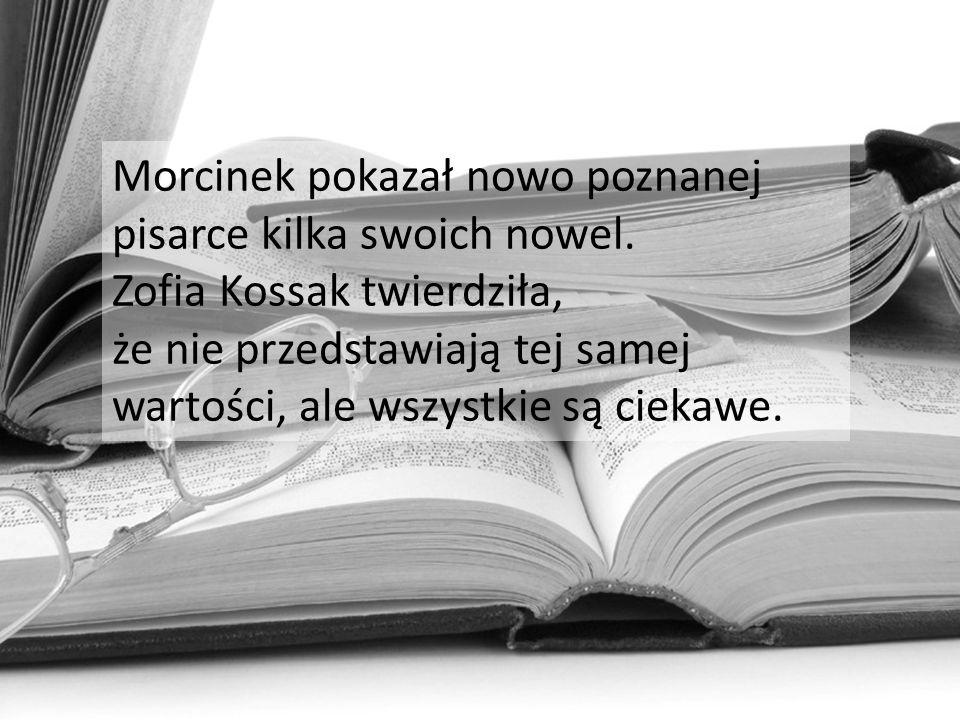 Morcinek pokazał nowo poznanej pisarce kilka swoich nowel. Zofia Kossak twierdziła, że nie przedstawiają tej samej wartości, ale wszystkie są ciekawe.