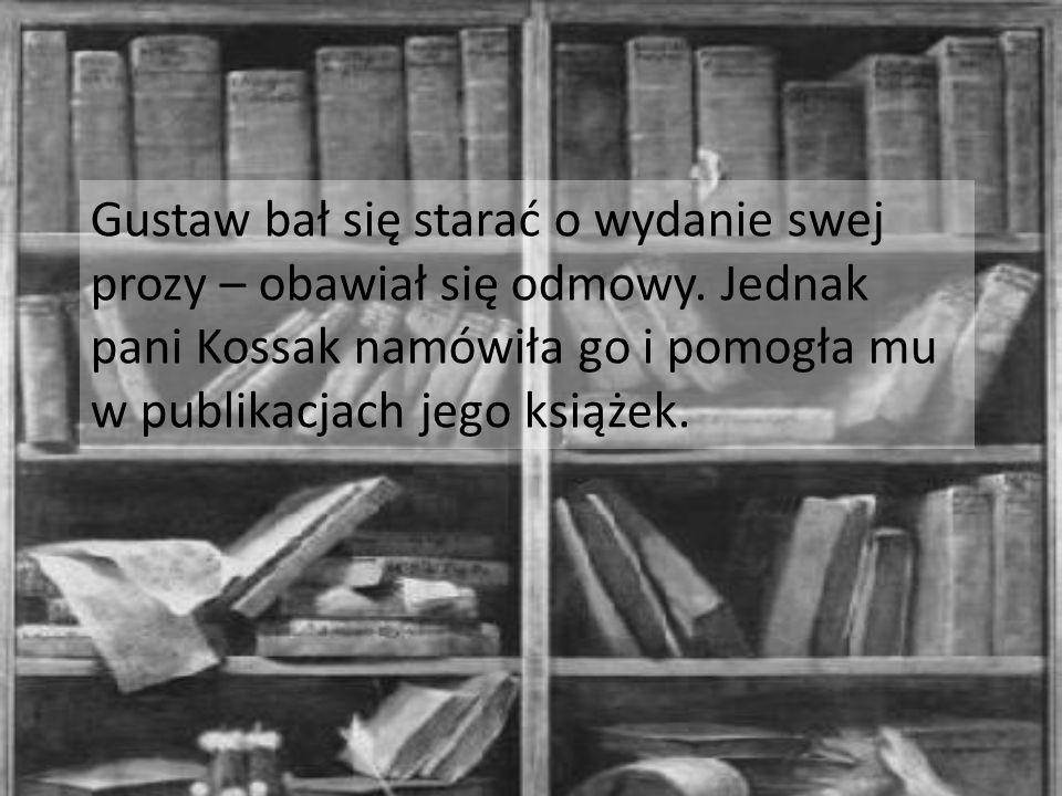 Gustaw bał się starać o wydanie swej prozy – obawiał się odmowy. Jednak pani Kossak namówiła go i pomogła mu w publikacjach jego książek.