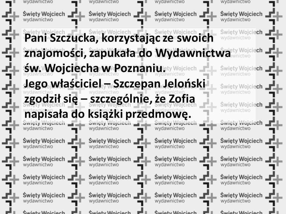 Pani Szczucka, korzystając ze swoich znajomości, zapukała do Wydawnictwa św. Wojciecha w Poznaniu. Jego właściciel – Szczepan Jeloński zgodził się – s