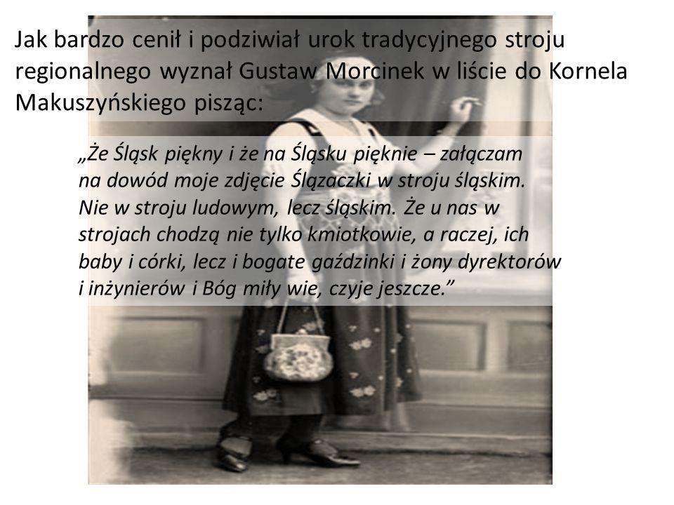 """Jak bardzo cenił i podziwiał urok tradycyjnego stroju regionalnego wyznał Gustaw Morcinek w liście do Kornela Makuszyńskiego pisząc: """"Że Śląsk piękny"""