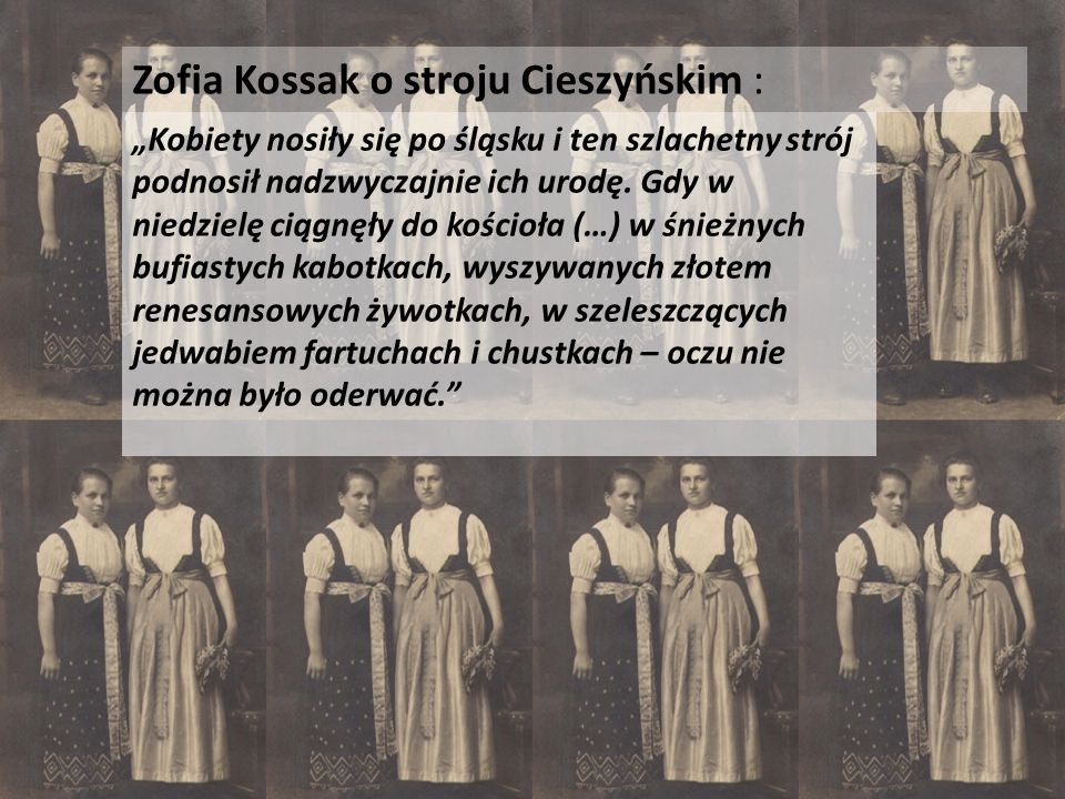 """Zofia Kossak o stroju Cieszyńskim : """"Kobiety nosiły się po śląsku i ten szlachetny strój podnosił nadzwyczajnie ich urodę. Gdy w niedzielę ciągnęły do"""