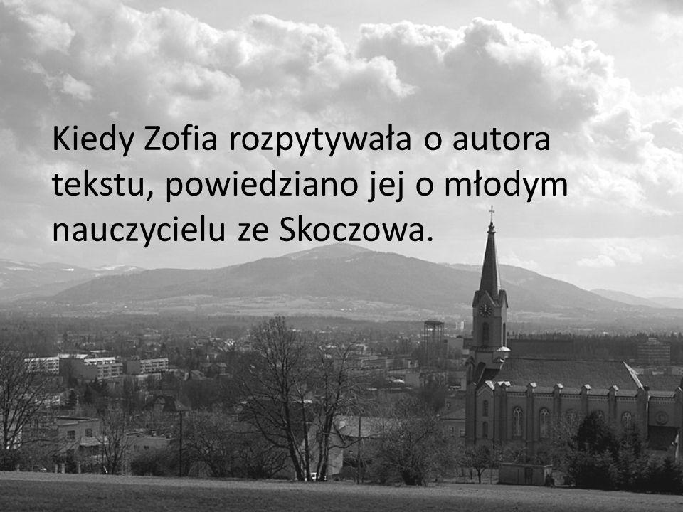 Kiedy Zofia rozpytywała o autora tekstu, powiedziano jej o młodym nauczycielu ze Skoczowa.