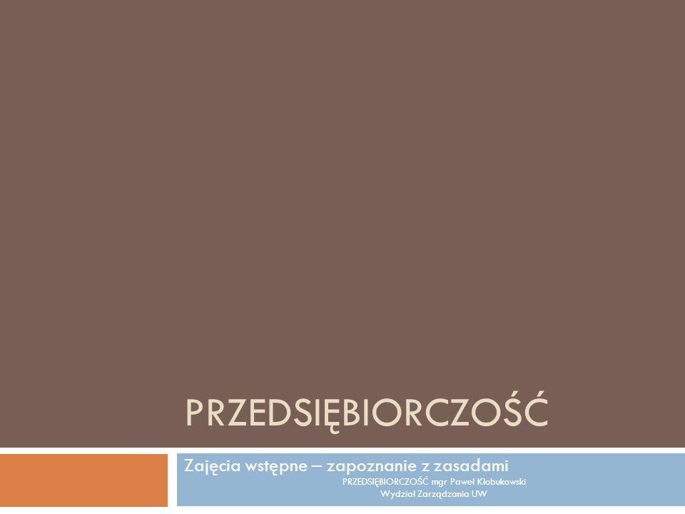 PRZEDSIĘBIORCZOŚĆ Zajęcia wstępne – zapoznanie z zasadami PRZEDSIĘBIORCZOŚĆ mgr Paweł Kłobukowski Wydział Zarządzania UW