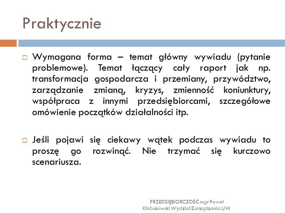 Praktycznie PRZEDSIĘBIORCZOŚĆ mgr Paweł Kłobukowski Wydział Zarządzania UW  Wymagana forma – temat główny wywiadu (pytanie problemowe). Temat łączący
