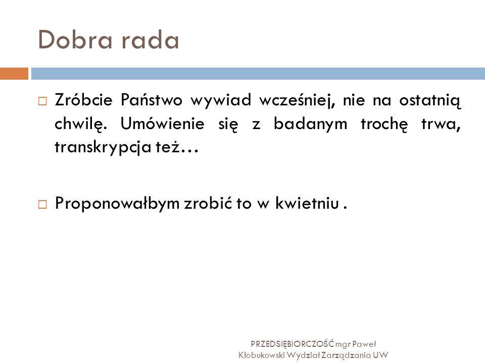 Dobra rada PRZEDSIĘBIORCZOŚĆ mgr Paweł Kłobukowski Wydział Zarządzania UW  Zróbcie Państwo wywiad wcześniej, nie na ostatnią chwilę. Umówienie się z