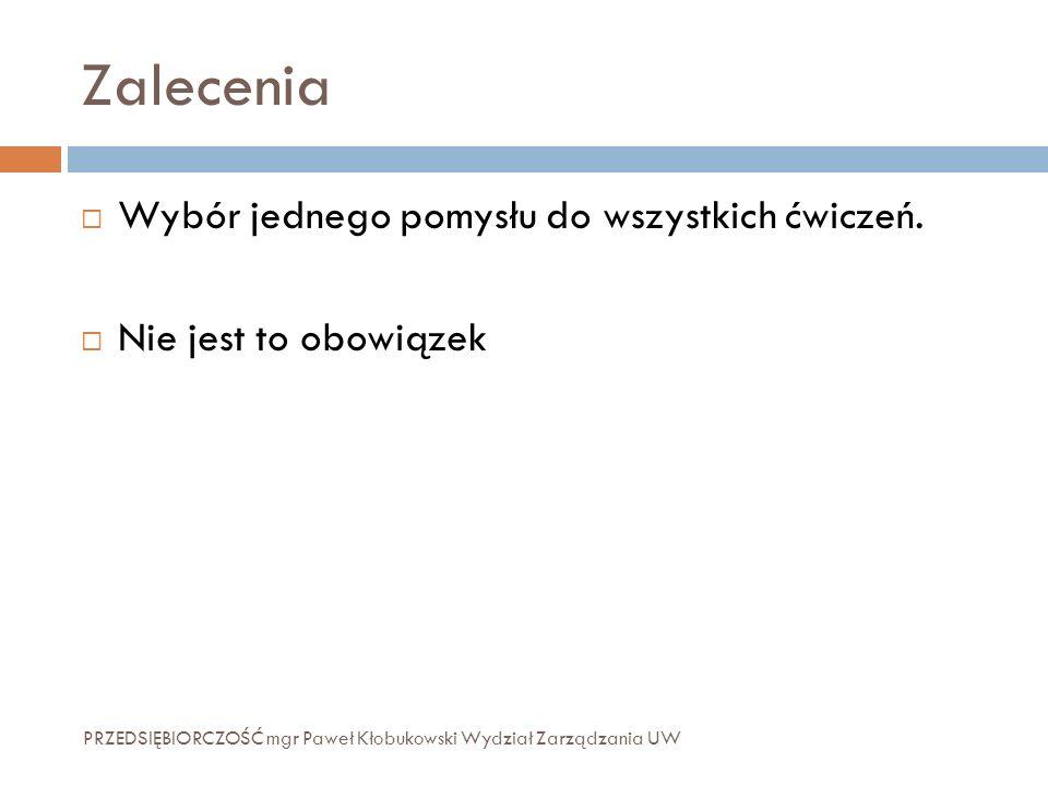 Zalecenia PRZEDSIĘBIORCZOŚĆ mgr Paweł Kłobukowski Wydział Zarządzania UW  Wybór jednego pomysłu do wszystkich ćwiczeń.  Nie jest to obowiązek