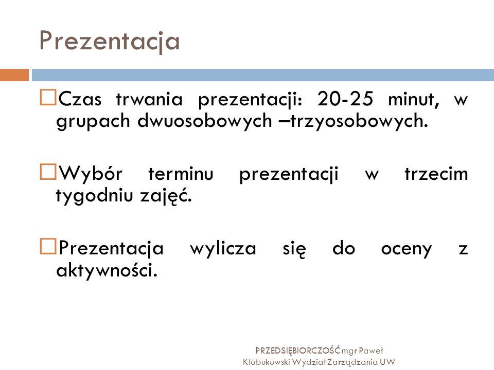Prezentacja PRZEDSIĘBIORCZOŚĆ mgr Paweł Kłobukowski Wydział Zarządzania UW  Czas trwania prezentacji: 20-25 minut, w grupach dwuosobowych –trzyosobow