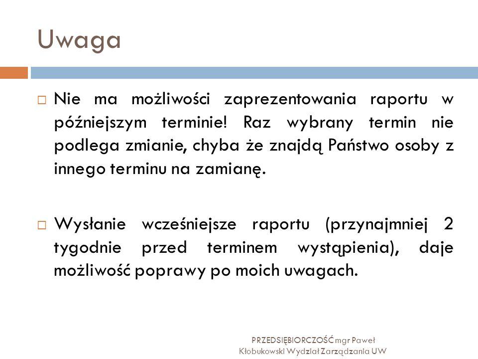 Uwaga PRZEDSIĘBIORCZOŚĆ mgr Paweł Kłobukowski Wydział Zarządzania UW  Nie ma możliwości zaprezentowania raportu w późniejszym terminie! Raz wybrany t