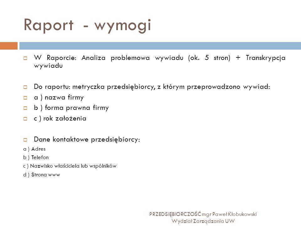 Raport - wymogi PRZEDSIĘBIORCZOŚĆ mgr Paweł Kłobukowski Wydział Zarządzania UW  W Raporcie: Analiza problemowa wywiadu (ok. 5 stron) + Transkrypcja w