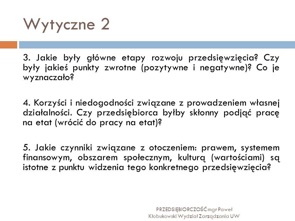 Wytyczne 2 PRZEDSIĘBIORCZOŚĆ mgr Paweł Kłobukowski Wydział Zarządzania UW 3. Jakie były główne etapy rozwoju przedsięwzięcia? Czy były jakieś punkty z