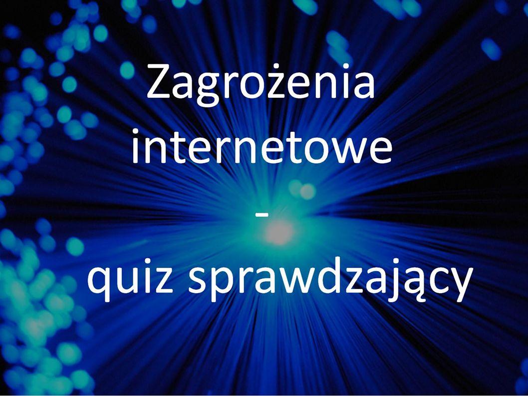 Internet to : Duży komputer Sieć połączonych ze sobą komputerów Nazwa wirusa, który niszczy dane zapisane w komputerze