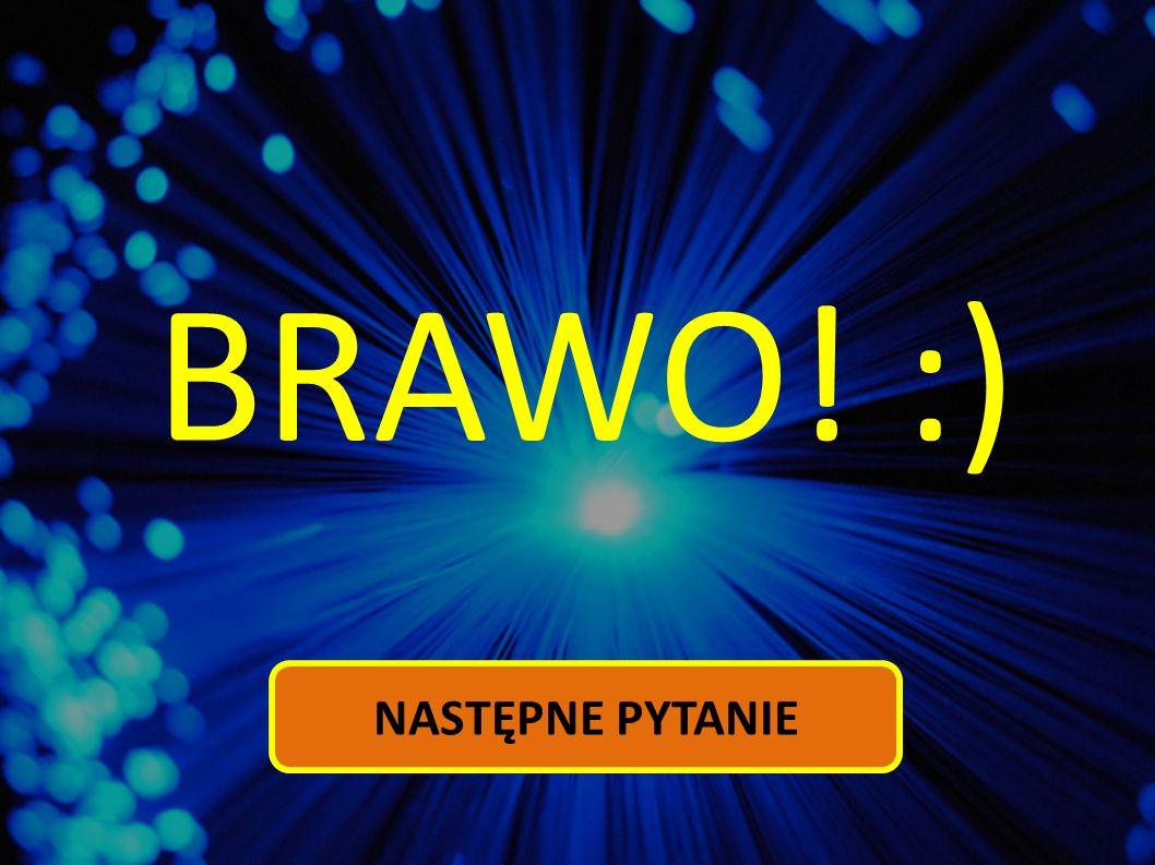 BRAWO! :) NASTĘPNE PYTANIE
