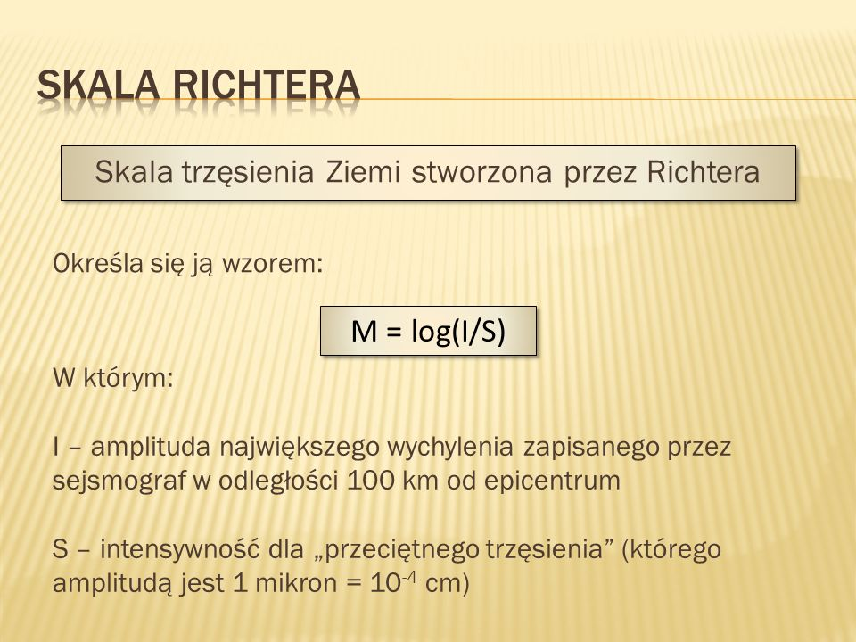 Skala trzęsienia Ziemi stworzona przez Richtera Określa się ją wzorem: M = log(I/S) W którym: I – amplituda największego wychylenia zapisanego przez s