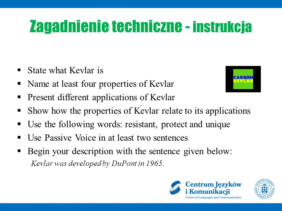 Zagadnienie techniczne - instrukcja  State what Kevlar is  Name at least four properties of Kevlar  Present different applications of Kevlar  Show how the properties of Kevlar relate to its applications  Use the following words: resistant, protect and unique  Use Passive Voice in at least two sentences  Begin your description with the sentence given below: Kevlar was developed by DuPont in 1965.