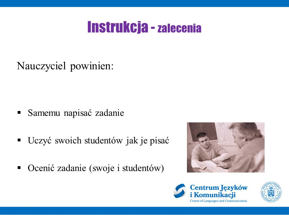 Instrukcja - zalecenia Nauczyciel powinien:  Samemu napisać zadanie  Uczyć swoich studentów jak je pisać  Ocenić zadanie (swoje i studentów)