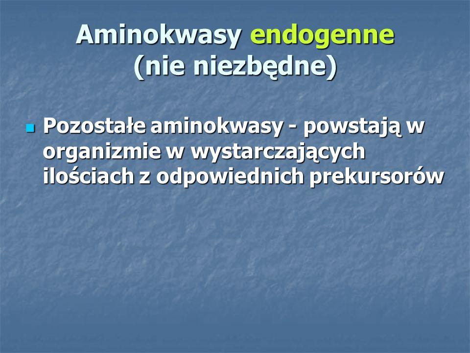 Aminokwasy endogenne (nie niezbędne) Pozostałe aminokwasy - powstają w organizmie w wystarczających ilościach z odpowiednich prekursorów Pozostałe aminokwasy - powstają w organizmie w wystarczających ilościach z odpowiednich prekursorów