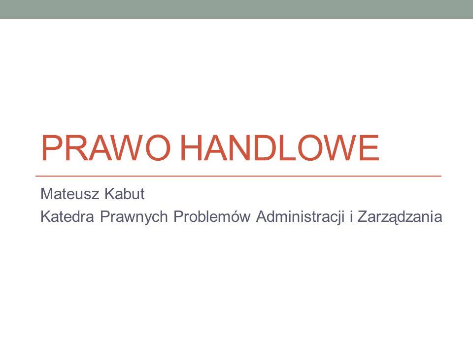 PRAWO HANDLOWE Mateusz Kabut Katedra Prawnych Problemów Administracji i Zarządzania
