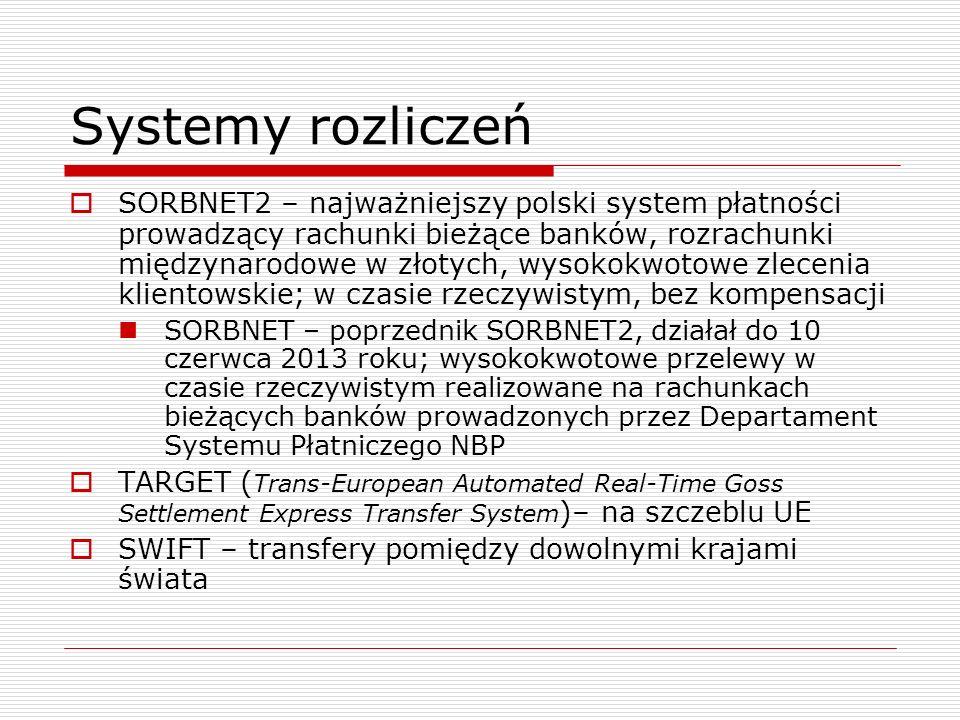 Systemy rozliczeń  SORBNET2 – najważniejszy polski system płatności prowadzący rachunki bieżące banków, rozrachunki międzynarodowe w złotych, wysokokwotowe zlecenia klientowskie; w czasie rzeczywistym, bez kompensacji SORBNET – poprzednik SORBNET2, działał do 10 czerwca 2013 roku; wysokokwotowe przelewy w czasie rzeczywistym realizowane na rachunkach bieżących banków prowadzonych przez Departament Systemu Płatniczego NBP  TARGET ( Trans-European Automated Real-Time Goss Settlement Express Transfer System )– na szczeblu UE  SWIFT – transfery pomiędzy dowolnymi krajami świata