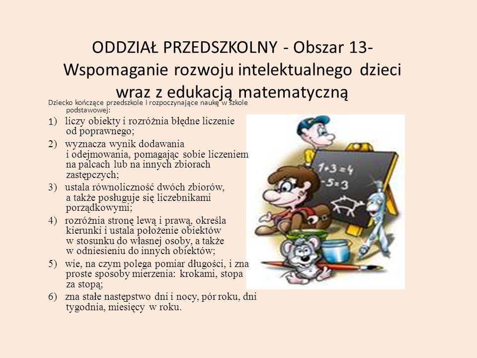 ODDZIAŁ PRZEDSZKOLNY - Obszar 13- Wspomaganie rozwoju intelektualnego dzieci wraz z edukacją matematyczną Dziecko kończące przedszkole i rozpoczynające naukę w szkole podstawowej: 1 ) liczy obiekty i rozróżnia błędne liczenie od poprawnego; 2) wyznacza wynik dodawania i odejmowania, pomagając sobie liczeniem na palcach lub na innych zbiorach zastępczych; 3) ustala równoliczność dwóch zbiorów, a także posługuje się liczebnikami porządkowymi; 4) rozróżnia stronę lewą i prawą, określa kierunki i ustala położenie obiektów w stosunku do własnej osoby, a także w odniesieniu do innych obiektów; 5) wie, na czym polega pomiar długości, i zna proste sposoby mierzenia: krokami, stopa za stopą; 6) zna stałe następstwo dni i nocy, pór roku, dni tygodnia, miesięcy w roku.