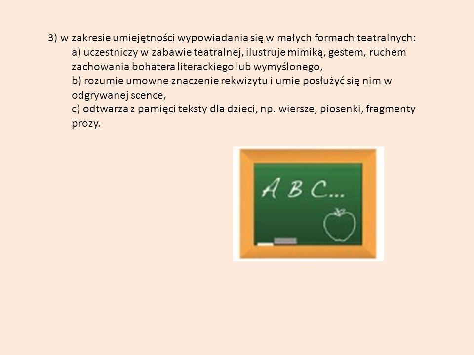 3) w zakresie umiejętności wypowiadania się w małych formach teatralnych: a) uczestniczy w zabawie teatralnej, ilustruje mimiką, gestem, ruchem zachowania bohatera literackiego lub wymyślonego, b) rozumie umowne znaczenie rekwizytu i umie posłużyć się nim w odgrywanej scence, c) odtwarza z pamięci teksty dla dzieci, np.