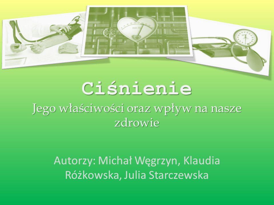 Ciśnienie Jego właściwości oraz wpływ na nasze zdrowie Autorzy: Michał Węgrzyn, Klaudia Różkowska, Julia Starczewska