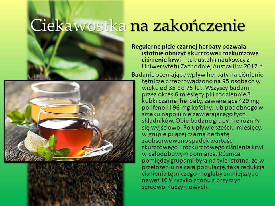 Ciekawostka na zakończenie Regularne picie czarnej herbaty pozwala istotnie obniżyć skurczowe i rozkurczowe ciśnienie krwi – tak ustalili naukowcy z Uniwersytetu Zachodniej Australii w 2012 r.