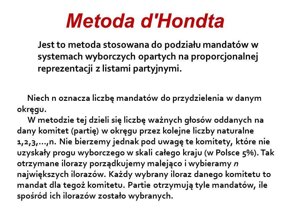 Metoda d Hondta Jest to metoda stosowana do podziału mandatów w systemach wyborczych opartych na proporcjonalnej reprezentacji z listami partyjnymi.