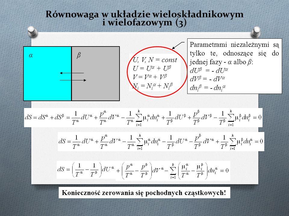 Równowaga w układzie wieloskładnikowym i wielofazowym (3) U, V, N = const U = U  + U  V = V  + V  N i = N i  + N i  αβ Parametrami niezależnymi są tylko te, odnoszące się do jednej fazy - α albo β: dU  + dU  = 0 dV  + dV  = 0 dn i  + dn i  = 0 Konieczność zerowania się pochodnych cząstkowych.