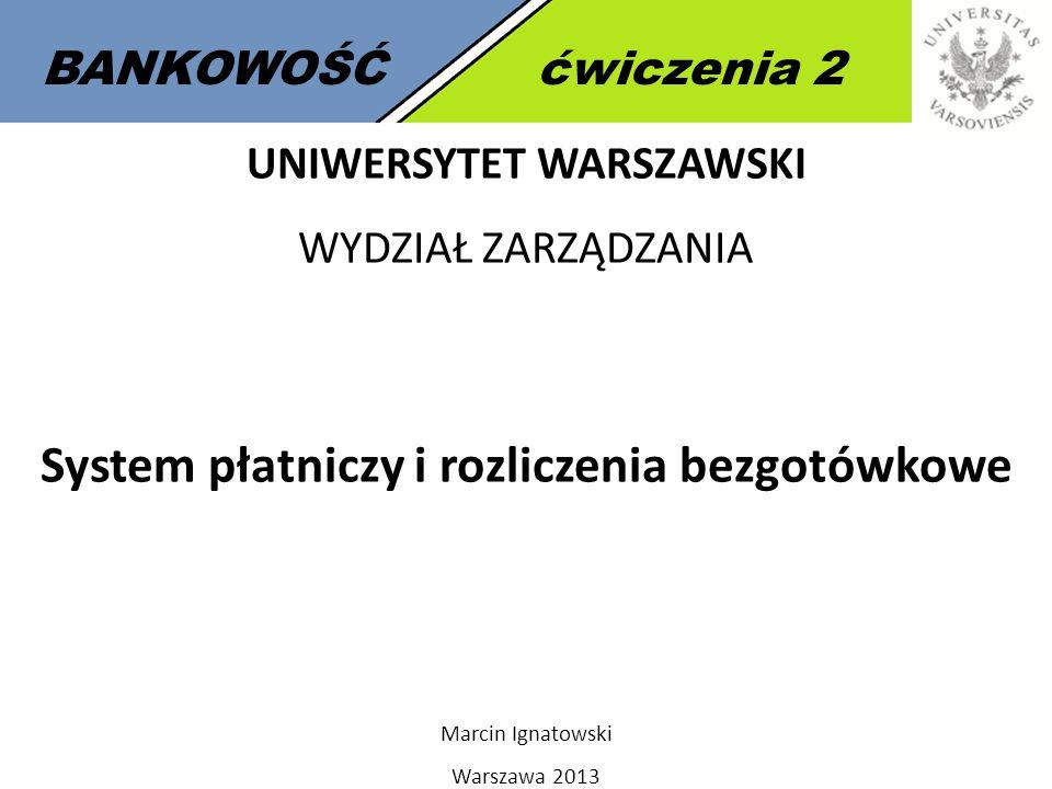 1 BANKOWOŚĆćwiczenia 2 UNIWERSYTET WARSZAWSKI WYDZIAŁ ZARZĄDZANIA System płatniczy i rozliczenia bezgotówkowe Marcin Ignatowski Warszawa 2013