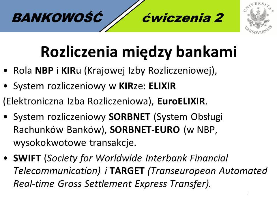 11 BANKOWOŚĆćwiczenia 2 Rozliczenia między bankami Rola NBP i KIRu (Krajowej Izby Rozliczeniowej), System rozliczeniowy w KIRze: ELIXIR (Elektroniczna Izba Rozliczeniowa), EuroELIXIR.