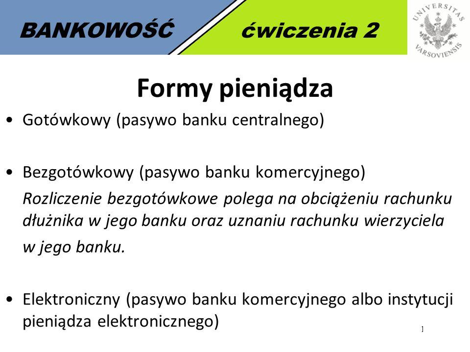 12 BANKOWOŚĆćwiczenia 2 Formy pieniądza Gotówkowy (pasywo banku centralnego) Bezgotówkowy (pasywo banku komercyjnego) Rozliczenie bezgotówkowe polega na obciążeniu rachunku dłużnika w jego banku oraz uznaniu rachunku wierzyciela w jego banku.