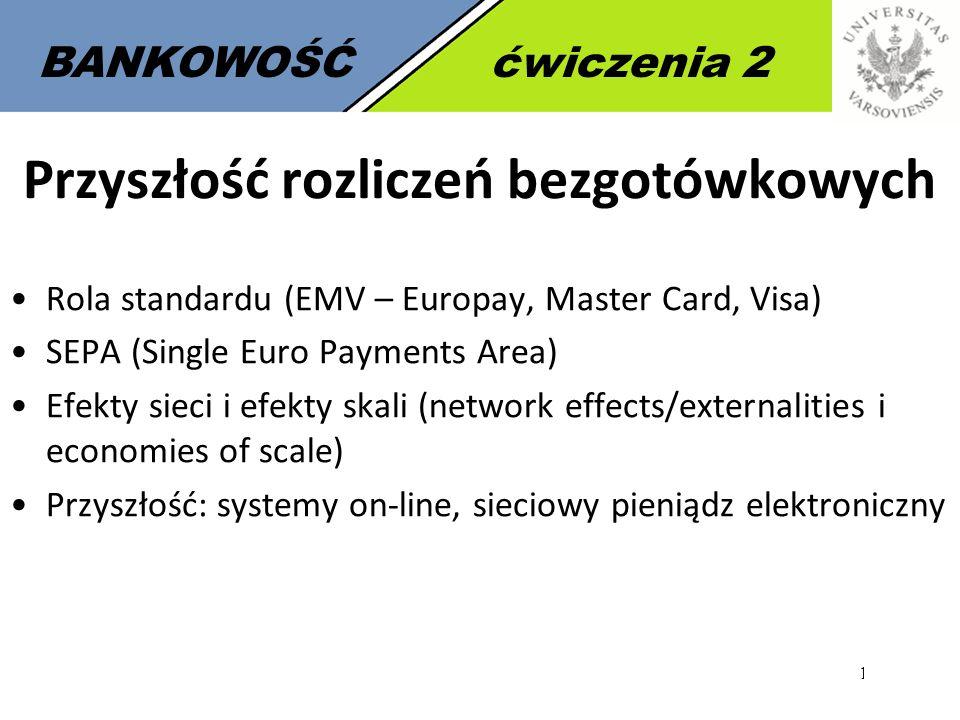 18 BANKOWOŚĆćwiczenia 2 Przyszłość rozliczeń bezgotówkowych Rola standardu (EMV – Europay, Master Card, Visa) SEPA (Single Euro Payments Area) Efekty sieci i efekty skali (network effects/externalities i economies of scale) Przyszłość: systemy on-line, sieciowy pieniądz elektroniczny