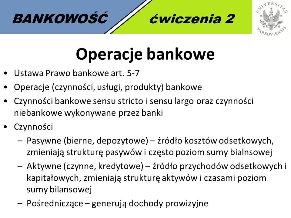 6 BANKOWOŚĆćwiczenia 2 Operacje bankowe Ustawa Prawo bankowe art. 5-7 Operacje (czynności, usługi, produkty) bankowe Czynności bankowe sensu stricto i